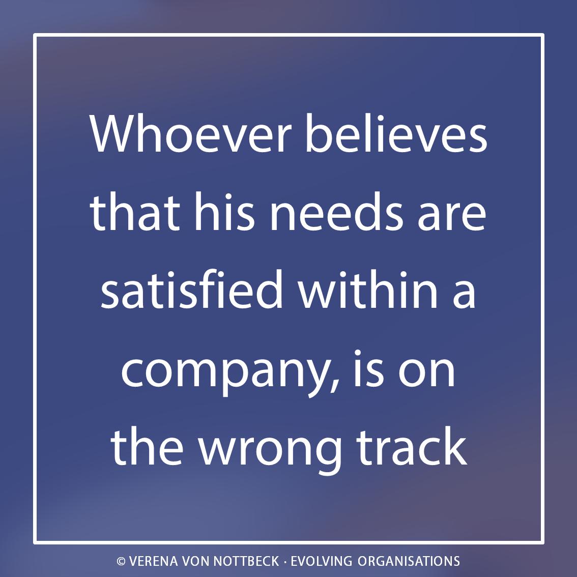 Wer glaubt, dass seine Bedürfnisse in einem Unternehmen befriedigt werden, ist auf dem Holzweg.